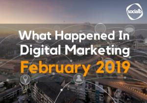 What Happened In Digital Marketing February 2019