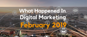 What Happened In Digital Marketing February 2019