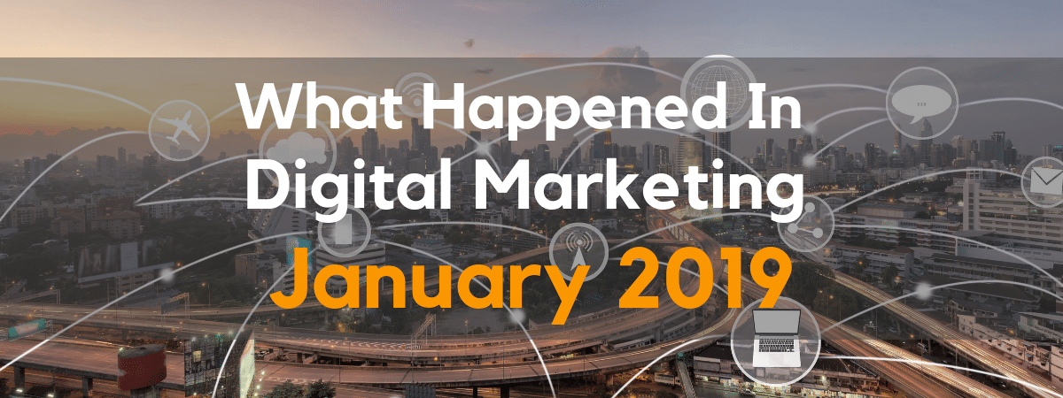 What's happening in digital marketing January 2019